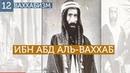 Мухаммад Ибн Абд Аль-Ваххаб: Начало. Ваххабизм №12