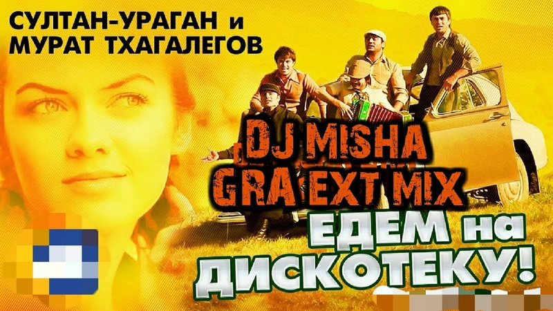 Мурат Тхагалегов - Едем в соседнее село на дискотеку (DJ Misha GRA ext mix)