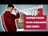 [СТЕРЕО ФУТБОЛ]#3. СБОРНАЯ РОССИИ, СУАРЕС, БОЛЕЛЬЩИКИ