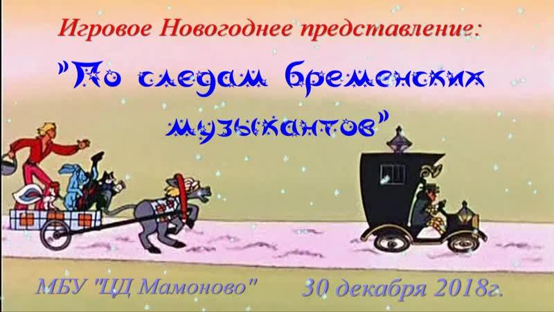 30 12 2018 Новогоднее представление По следам Бременских музыкантов ЦД Мамоново