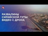 Развалины сирийской Гуты: видео с дрона