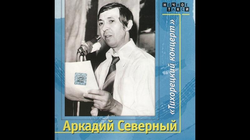 АРКАДИЙ СЕВЕРНЫЙ - Тихорецкий Концерт