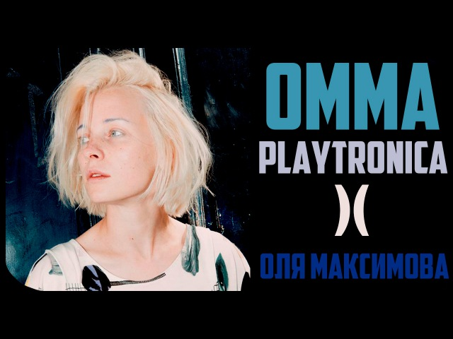 ★ Оля Максимова / Диджей, Москва-Париж ★ [OMMA / PLAYTRONICA]