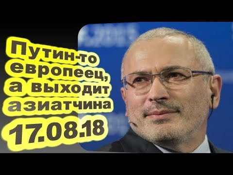 ♐Михаил Ходорковский - Путин-то европеец, а выходит азиатчина... 17.08.18♐