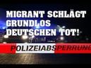 Migrant schlägt grundlos Deutschen tot!