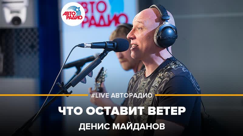 Денис Майданов - Что Оставит Ветер (LIVE Авторадио)