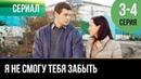 ▶️ Я не смогу тебя забыть 3 и 4 серия - Мелодрама Фильмы и сериалы - Русские мелодрамы