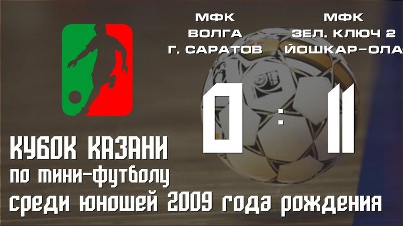 Кубок Казани 2018 Юноши 2009 МФК Волга г Саратов МФК Зеленый Ключ 2 г Йошкар Ола 0 11
