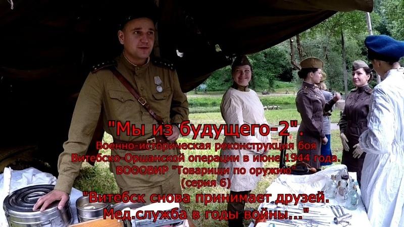 Мы из будущего-2(серия 6).Витебск снова принимает друзей.Мед.служба в годы войны...