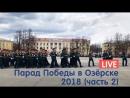 Парад Победы в Озёрске 2018 — прямой эфир (ЧАСТЬ 2)