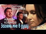 NEW VERSION OF VIDEO Аркадий КОБЯКОВ &amp Григорий ГЕРАСИМОВ - Загляни мне в душу