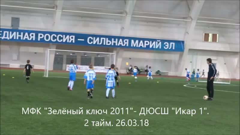 МФК Зелёный ключ 2011- ДЮСШ Икар 1. 2 тайм. 26.03.18