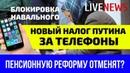Налог Путина на телефоны Блокировка Навального Пенсионную реформу отменят