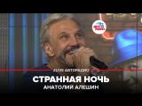 Анатолий Алешин - Странная Ночь (#LIVE Авторадио)