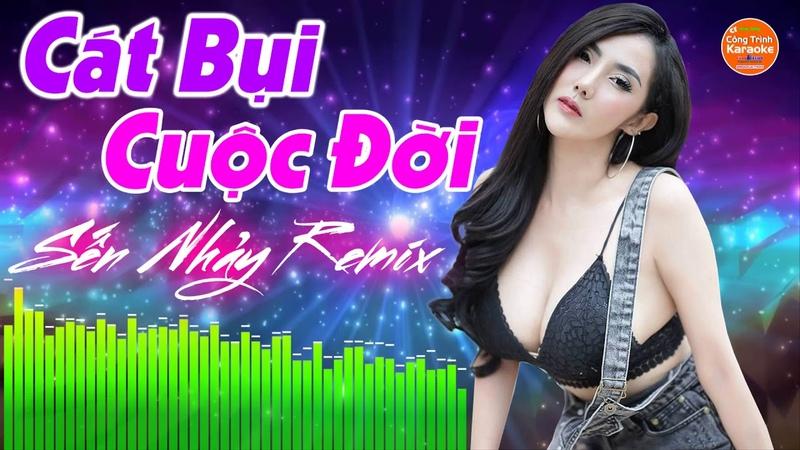 Sến Nhảy Remix 2019 - Liên Khúc Cát Bụi Cuộc Đời Remix - LK Nhạc Sến Trữ Tình Bolero Remix 2019