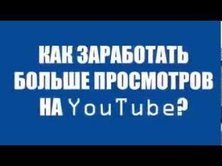 Как заработать много просмотров на YouTube