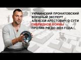 Украинский пронатовский военный эксперт Алексей Арестович о сути гибридной войны против РФ до 2035 года.