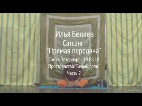 Илья Беляев. Сатсанг Прямая передача. Санкт-Петербург. Пространство Белый слон 19.08.18 Часть 2