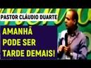 Pastor Cláudio Duarte Amanhã pode ser tarde de mais raríssima claudio duarte pastor 2018