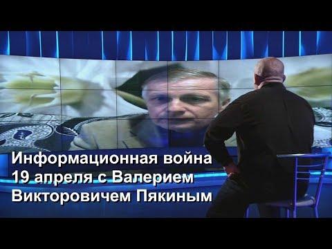 Информационная война 19 апреля с Валерием Викторовичем Пякиным