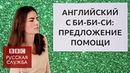 Английский язык на каждый день: ответы на предложение помощи / Learn English with the BBC