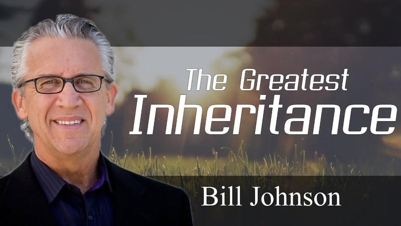Bill Johnson Prophecy 2018 The Greatest Inheritance Great Teaching DECEMBER 15 2018