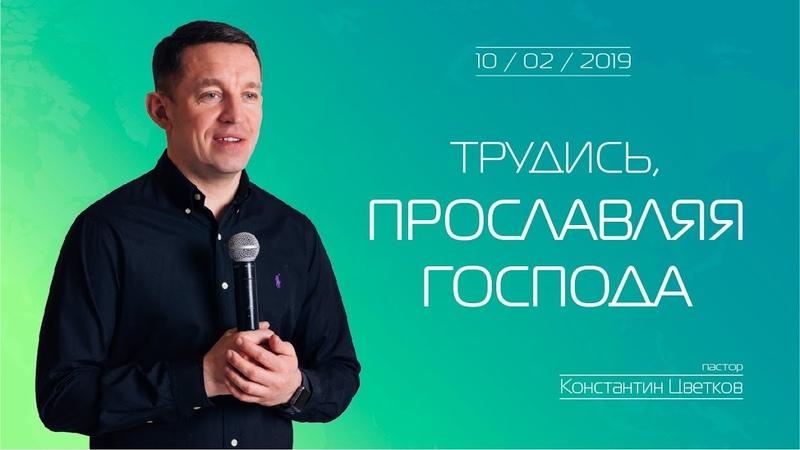 Пастор Константин Цветков (10.02.2019) - Трудись, прославляя Господа
