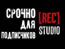 СРОЧНО ДЛЯ ПОДПИСЧИКОВ [REC]STUDIO