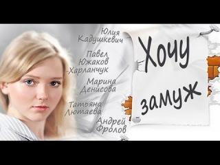 Хочу замуж (2014) Комедийная мелодрама. Фильм «Хочу замуж» смотреть онлайн