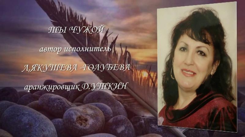 Автор и исполнитель Л. Якушева-Голубева ТЫ ЧУЖОЙ