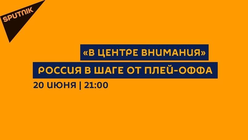 В центре внимания 20.06.18 Россия в шаге от плей-оффа предварительные итоги выхода из группы