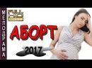 Русские мелодрамы 2017 АБОРТ. Новинки мелодрам
