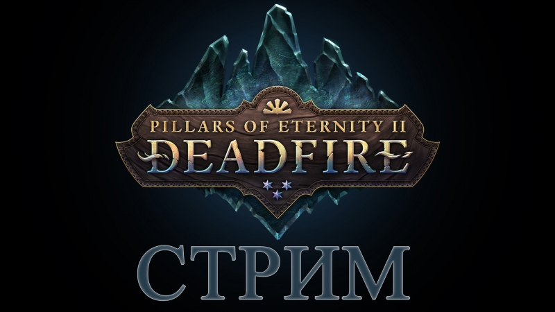 PILLARS OF ETERNITY 2 🔴СТРИМ [DEADFIRE] русский язык