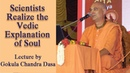 Scientists Realize the Vedic Explanation of Soul - Lecture by Gokula Chandra Dasa