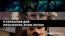 9 сериалов для просмотра летом 2019
