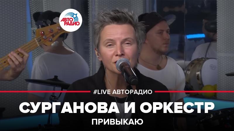 Сурганова и Оркестр - Привыкаю (LIVE Авторадио)