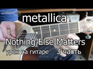Metallica - Nothing else matters 3 часть (видео урок как играть на гитаре)