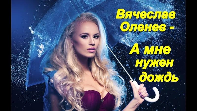 Красивая песня Послушайте Вячеслав Оленев А мне нужен дождь