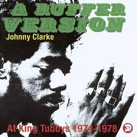 Johnny Clarke альбом A Ruffer Version: Johnny Clarke At King Tubby's 1974-78