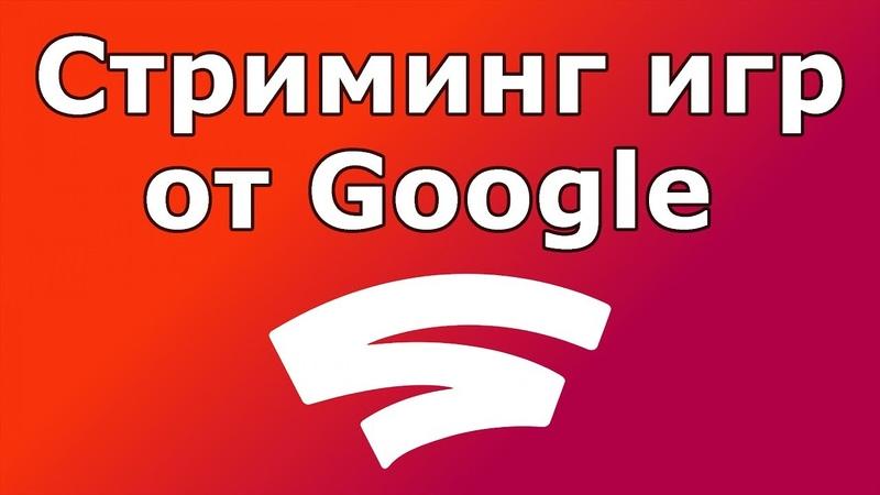 Стриминг игр от Google и что такое Google Stadia (2019)