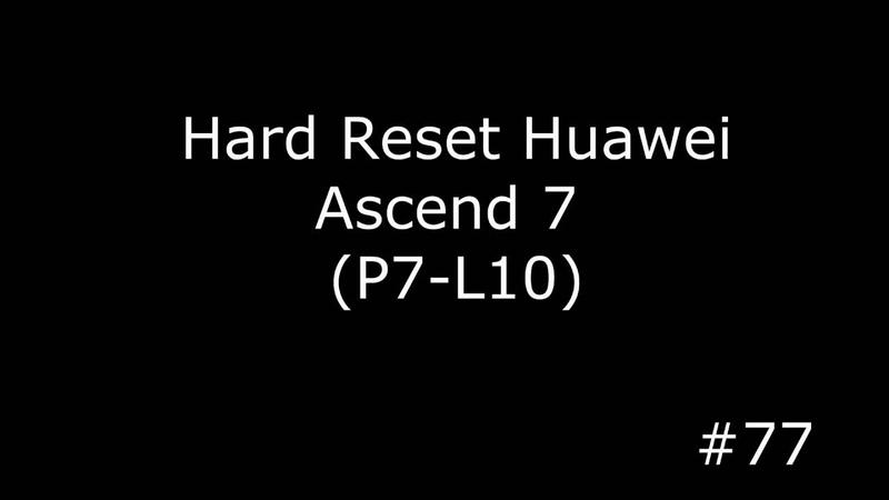 Сброс настроек Huawei Ascend P7- L00, L05, L07, L09, L10, L12. Hard Reset Huawei Ascend 7 P7-L10