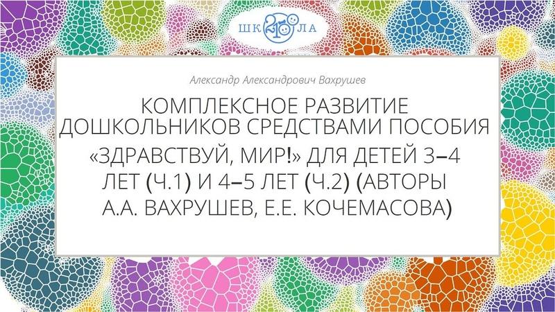 Вахрушев А.А.   Комплексное развитие дошкольников 3-5 лет средствами пособия «Здравствуй, мир!»