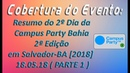 Cobertura de Eventos - Resumo do 2º Dia Campus Party Bahia 2ª Edição em SSA-BA [2018] 18.05.18 (P 1)