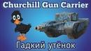 WoT Blitz. Churchill Gun Carrier-Гадкий утёнок!