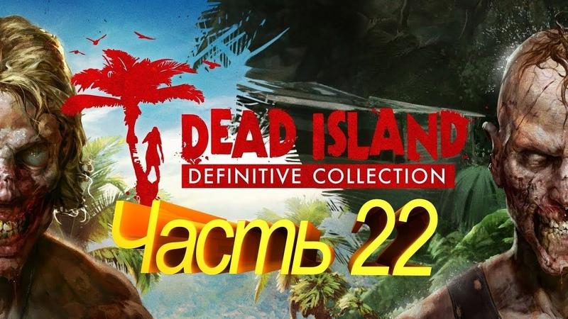 GamePlay 700. Dead Island Definitive Edition Часть 22 Прохождение С двух ракурсов