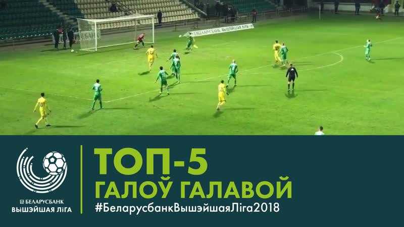 ТОП 5 галоў галавой БеларусбанкВышэйшаяЛіга2018