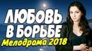 ФИЛЬМ 2018 про борьбу за ребенка! - ЛЮБОВЬ В БОРЬБЕ - Русские мелодрамы 2018 новинки HD 1080p