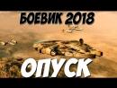 Боевик 2018 снес все танки! ¦¦ ОПУСК ¦¦ Русские боевики 2018 новинки HD