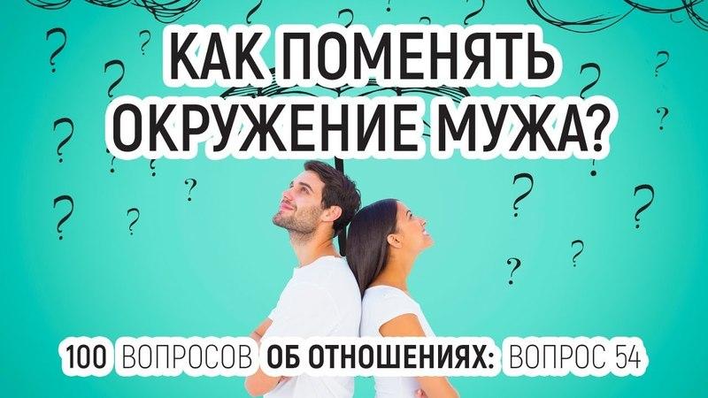 54 Как поменять окружение мужа Отвечает психолог Вадим Куркин 100 вопросов об отношениях