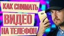 Как правильно снимать видео на телефон. Как снять качественное видео на телефон.